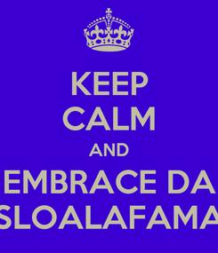 Poster: KEEP CALM AND EMBRACE DA SLOALAFAMA