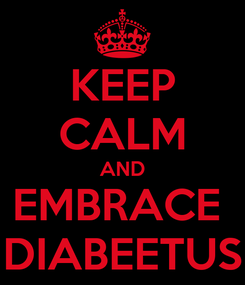 Poster: KEEP CALM AND EMBRACE  DIABEETUS