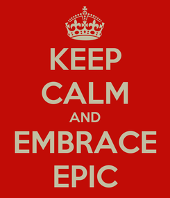 Poster: KEEP CALM AND EMBRACE EPIC