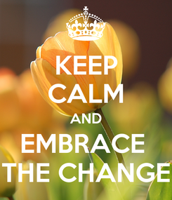Poster: KEEP CALM AND EMBRACE  THE CHANGE
