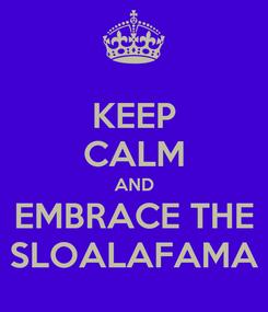 Poster: KEEP CALM AND EMBRACE THE SLOALAFAMA