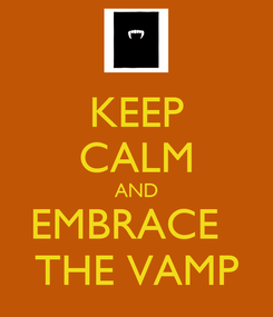 Poster: KEEP CALM AND EMBRACE   THE VAMP