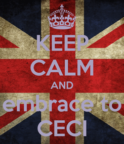 Poster: KEEP CALM AND embrace to CECI