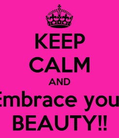 Poster: KEEP CALM AND Embrace your BEAUTY!!