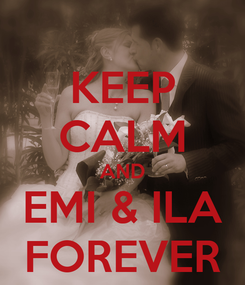 Poster: KEEP CALM AND EMI & ILA FOREVER