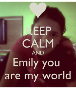 Poster: KEEP CALM AND Emily you  are my world