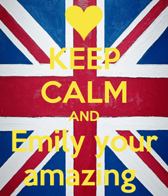 Poster: KEEP CALM AND Emily your amazing