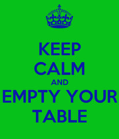 Poster: KEEP CALM AND EMPTY YOUR TABLE