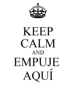 Poster: KEEP CALM AND EMPUJE  AQUÍ