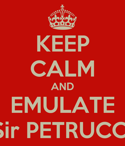 Poster: KEEP CALM AND EMULATE Sir PETRUCCI
