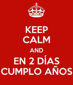 Poster: KEEP CALM AND EN 2 DÍAS CUMPLO AÑOS