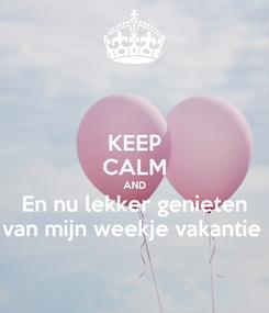 Poster: KEEP CALM AND En nu lekker genieten van mijn weekje vakantie