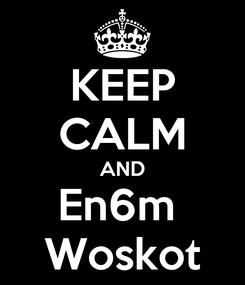 Poster: KEEP CALM AND En6m  Woskot