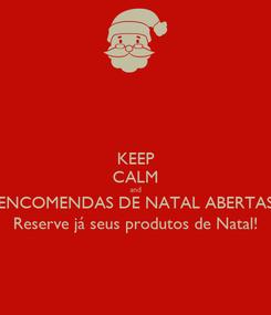 Poster: KEEP CALM and ENCOMENDAS DE NATAL ABERTAS Reserve já seus produtos de Natal!