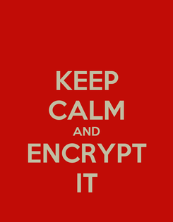 Poster: KEEP CALM AND ENCRYPT IT