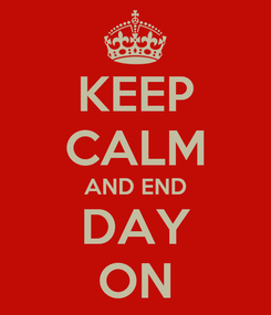 Poster: KEEP CALM AND END DAY ON