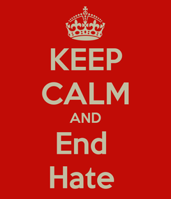 Poster: KEEP CALM AND End  Hate