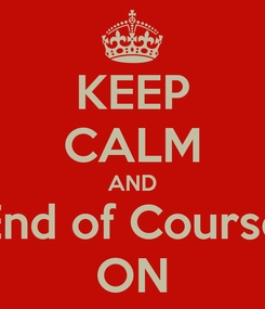 Poster: KEEP CALM AND End of Course ON