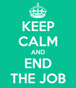 Poster: KEEP CALM AND END THE JOB