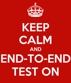 Poster: KEEP CALM AND END-TO-END TEST ON