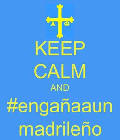 Poster: KEEP CALM AND #engañaaun madrileño