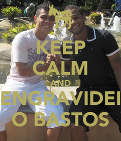 Poster: KEEP CALM AND ENGRAVIDEI O BASTOS