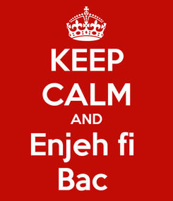 Poster: KEEP CALM AND Enjeh fi  Bac