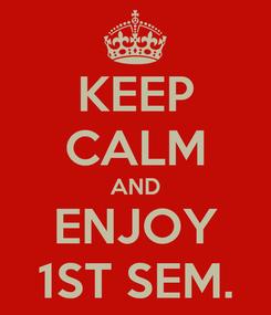 Poster: KEEP CALM AND ENJOY 1ST SEM.