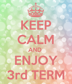 Poster: KEEP CALM AND  ENJOY 3rd TERM