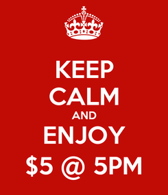 Poster: KEEP CALM AND ENJOY $5 @ 5PM