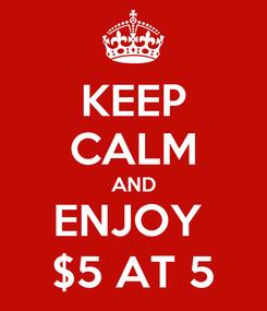 Poster: KEEP CALM AND ENJOY  $5 AT 5