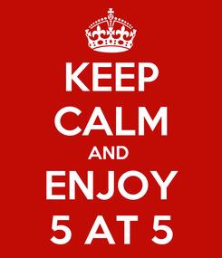 Poster: KEEP CALM AND  ENJOY 5 AT 5