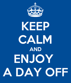 Poster: KEEP CALM AND ENJOY  A DAY OFF