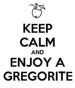 Poster: KEEP CALM AND ENJOY A GREGORITE