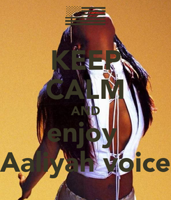 Poster: KEEP CALM AND enjoy  Aaliyah voice