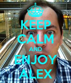 Poster: KEEP CALM AND ENJOY ALEX