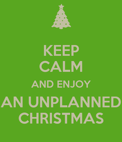 Poster: KEEP CALM AND ENJOY AN UNPLANNED CHRISTMAS