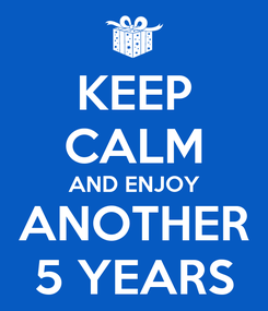 Poster: KEEP CALM AND ENJOY ANOTHER 5 YEARS