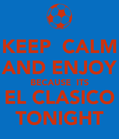 Poster: KEEP  CALM AND ENJOY BECAUSE  ITS EL CLASICO TONIGHT