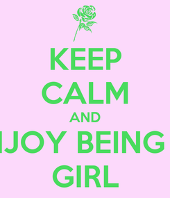 Poster: KEEP CALM AND ENJOY BEING A  GIRL