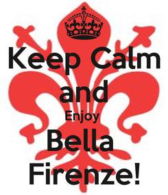 Poster: Keep Calm and Enjoy  Bella  Firenze!