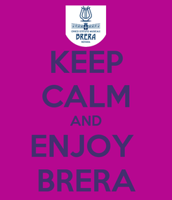 Poster: KEEP CALM AND ENJOY  BRERA