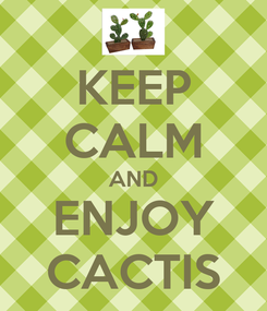 Poster: KEEP CALM AND ENJOY CACTIS