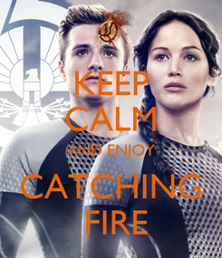Poster: KEEP CALM AND ENJOY CATCHING  FIRE