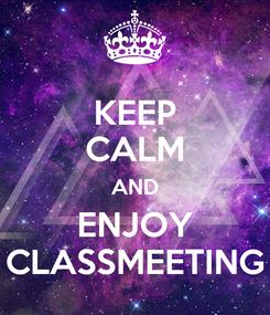 Poster: KEEP CALM AND ENJOY CLASSMEETING