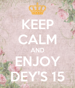 Poster: KEEP CALM AND ENJOY DEY'S 15