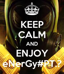 Poster: KEEP CALM AND ENJOY eNerGy#PT.?