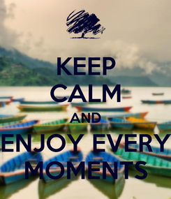 Poster: KEEP CALM AND ENJOY EVERY MOMENTS