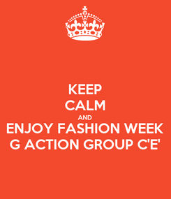 Poster: KEEP CALM AND ENJOY FASHION WEEK G ACTION GROUP C'E'