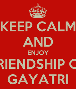 Poster: KEEP CALM AND ENJOY FRIENDSHIP OF GAYATRI